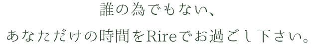 誰の為でもない、あなただけの時間をRireでお過ごし下さい。